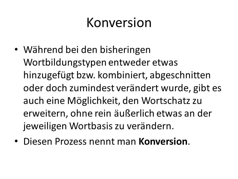 Definition Konversion Konversion - Prozess der Wortbildung durch Wortartwechsel eines Grundmorphems auch zusammengesetzter (aber selten Präfix- oder Suffixhaltiger) Stämme.