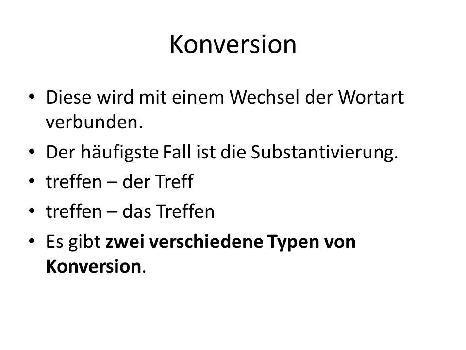 Konversion Diese wird mit einem Wechsel der Wortart verbunden. Der häufigste Fall ist die Substantivierung. treffen – der Treff treffen – das Treffen