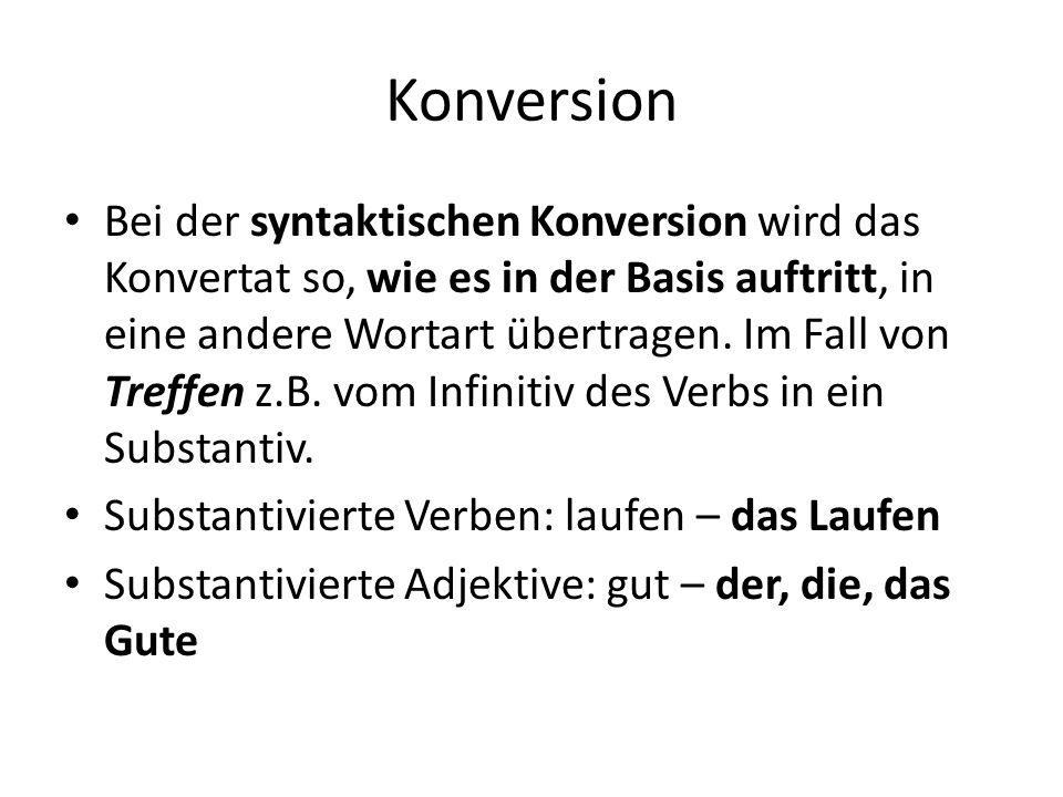 Konversion Bei der syntaktischen Konversion wird das Konvertat so, wie es in der Basis auftritt, in eine andere Wortart übertragen. Im Fall von Treffe