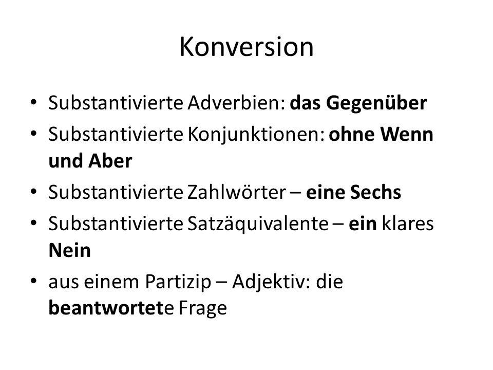 Konversion Substantivierte Adverbien: das Gegenüber Substantivierte Konjunktionen: ohne Wenn und Aber Substantivierte Zahlwörter – eine Sechs Substantivierte Satzäquivalente – ein klares Nein aus einem Partizip – Adjektiv: die beantwortete Frage