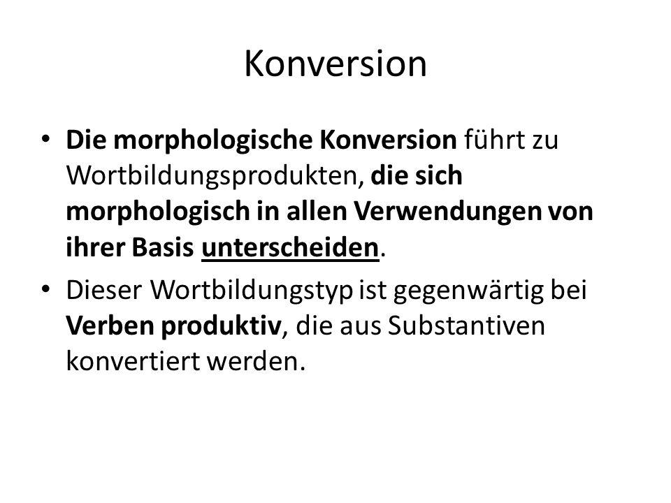 Konversion Die morphologische Konversion führt zu Wortbildungsprodukten, die sich morphologisch in allen Verwendungen von ihrer Basis unterscheiden. D