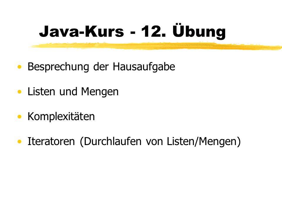 Java-Kurs - 12. Übung Besprechung der Hausaufgabe Listen und Mengen Komplexitäten Iteratoren (Durchlaufen von Listen/Mengen)
