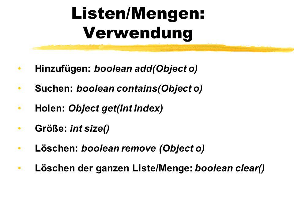 Listen/Mengen: Verwendung Hinzufügen: boolean add(Object o) Suchen: boolean contains(Object o) Holen: Object get(int index) Größe: int size() Löschen: