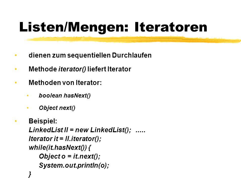Listen/Mengen: Iteratoren dienen zum sequentiellen Durchlaufen Methode iterator() liefert Iterator Methoden von Iterator: boolean hasNext() Object nex