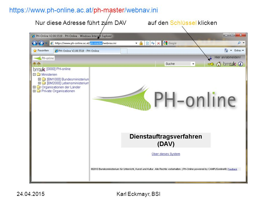 24.04.2015Karl Eckmayr, BSI https://www.ph-online.ac.at/ph-master/webnav.ini Nur diese Adresse führt zum DAVauf den Schlüssel klicken