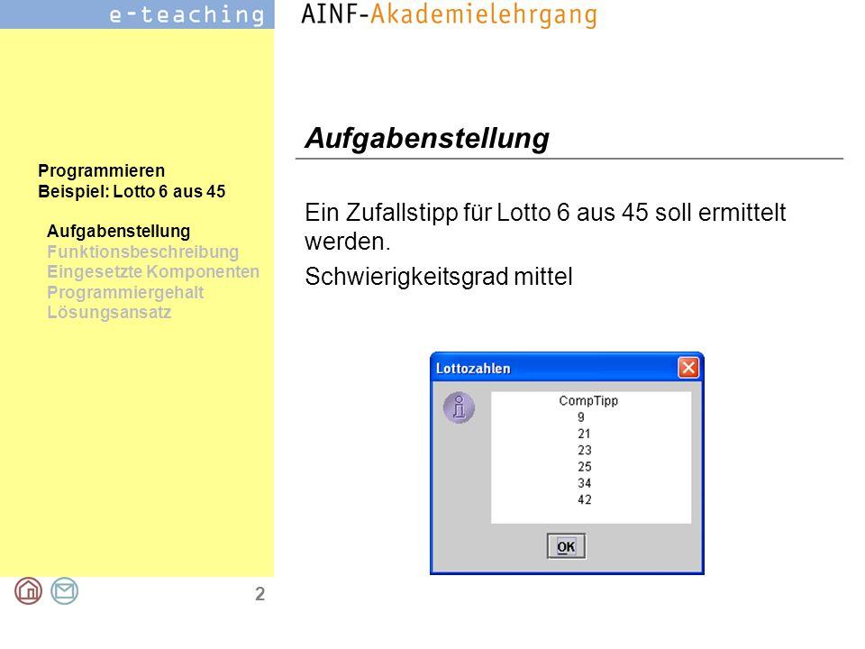 2 Programmieren Beispiel: Lotto 6 aus 45 Aufgabenstellung Funktionsbeschreibung Eingesetzte Komponenten Programmiergehalt Lösungsansatz Aufgabenstellung Ein Zufallstipp für Lotto 6 aus 45 soll ermittelt werden.