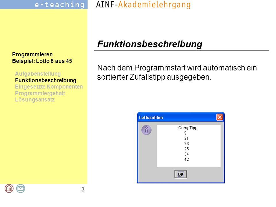 3 Programmieren Beispiel: Lotto 6 aus 45 Aufgabenstellung Funktionsbeschreibung Eingesetzte Komponenten Programmiergehalt Lösungsansatz Funktionsbeschreibung Nach dem Programmstart wird automatisch ein sortierter Zufallstipp ausgegeben.