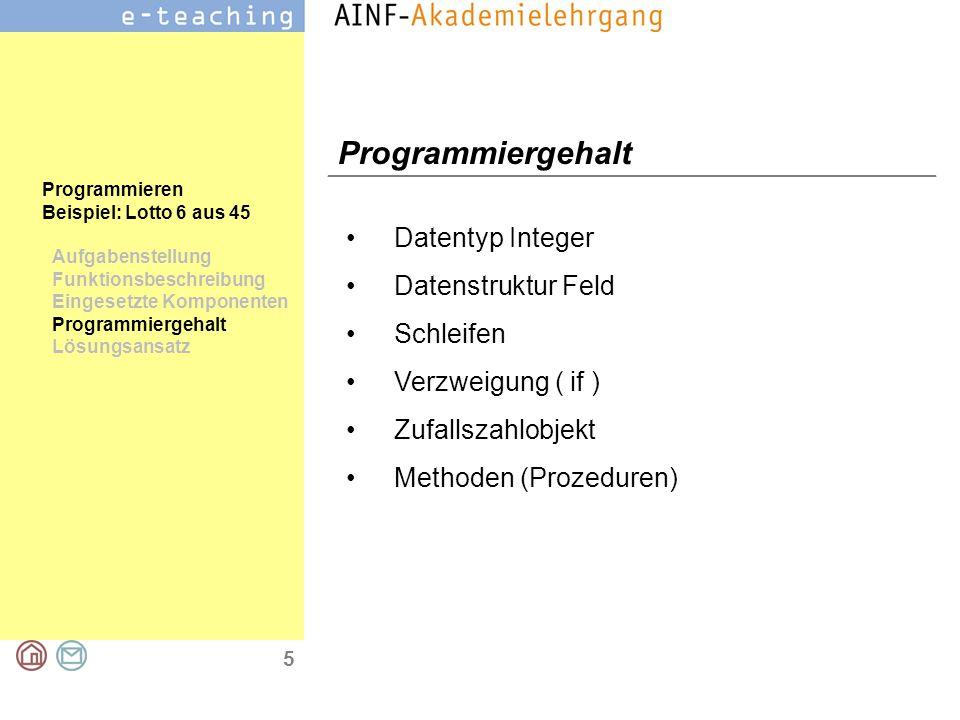 5 Programmieren Beispiel: Lotto 6 aus 45 Aufgabenstellung Funktionsbeschreibung Eingesetzte Komponenten Programmiergehalt Lösungsansatz Programmiergehalt Datentyp Integer Datenstruktur Feld Schleifen Verzweigung ( if ) Zufallszahlobjekt Methoden (Prozeduren)