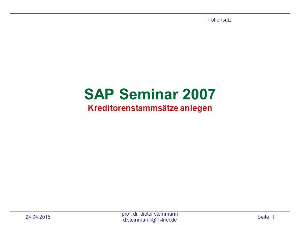 24.04.2015 prof. dr. dieter steinmann d.steinmann@fh-trier.de Seite: 1 SAP Seminar 2007 Kreditorenstammsätze anlegen Foliensatz