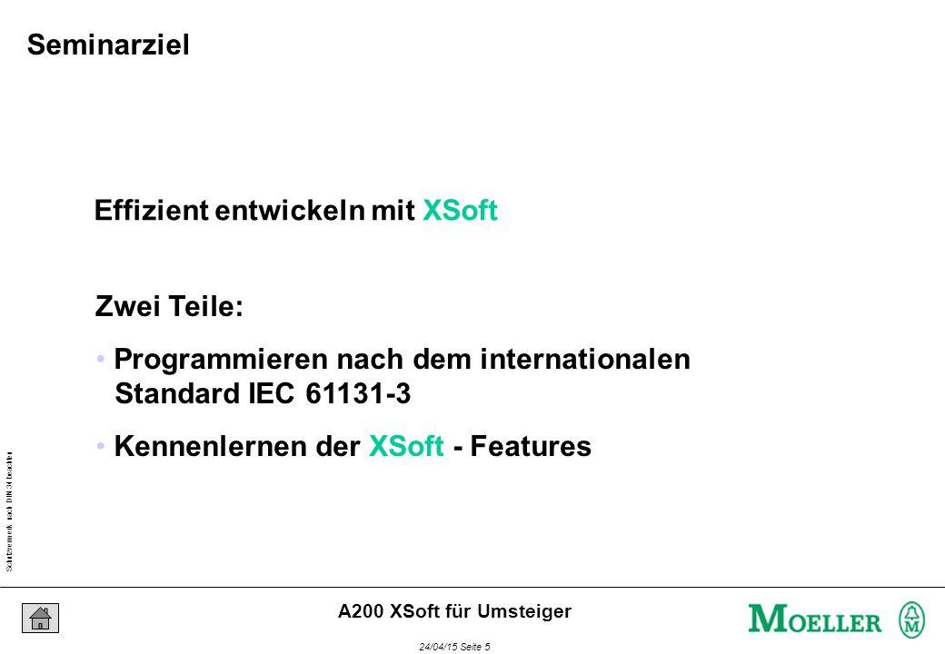 Schutzvermerk nach DIN 34 beachten 24/04/15 Seite 5 A200 XSoft für Umsteiger Effizient entwickeln mit XSoft Zwei Teile: Programmieren nach dem internationalen Standard IEC 61131-3 Kennenlernen der XSoft - Features Seminarziel