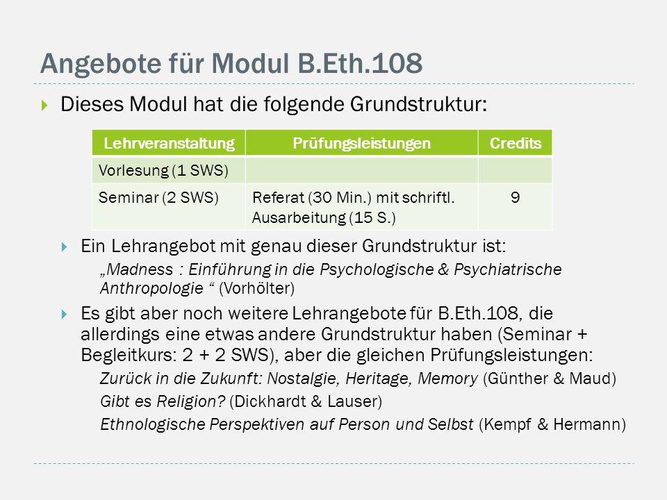 """Angebote für Modul B.Eth.108  Dieses Modul hat die folgende Grundstruktur:  Ein Lehrangebot mit genau dieser Grundstruktur ist: """"Madness : Einführung in die Psychologische & Psychiatrische Anthropologie (Vorhölter)  Es gibt aber noch weitere Lehrangebote für B.Eth.108, die allerdings eine etwas andere Grundstruktur haben (Seminar + Begleitkurs: 2 + 2 SWS), aber die gleichen Prüfungsleistungen: Zurück in die Zukunft: Nostalgie, Heritage, Memory (Günther & Maud) Gibt es Religion."""
