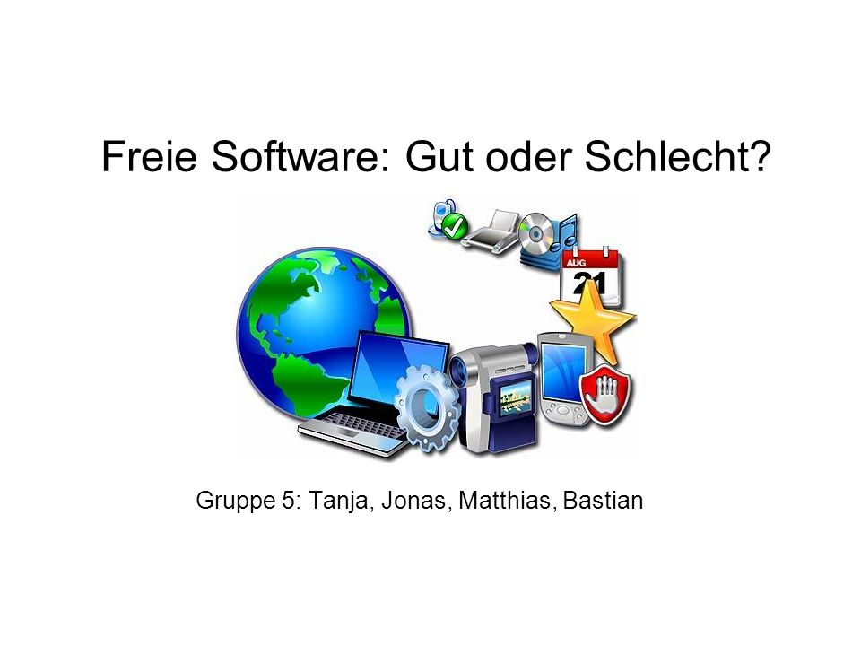 Freie Software: Gut oder Schlecht Gruppe 5: Tanja, Jonas, Matthias, Bastian