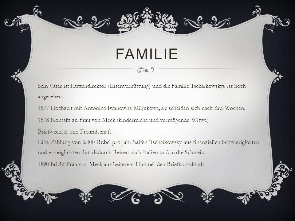 FAMILIE Sein Vater ist Hüttendirektor (Eisenverhüttung) und die Familie Tschaikowskys ist hoch angesehen. 1877 Hochzeit mit Antonina Iwanowna Miljukow