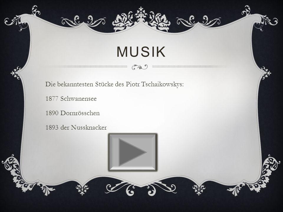 MUSIK Die bekanntesten Stücke des Piotr Tschaikowskys: 1877 Schwanensee 1890 Dornrösschen 1893 der Nussknacker