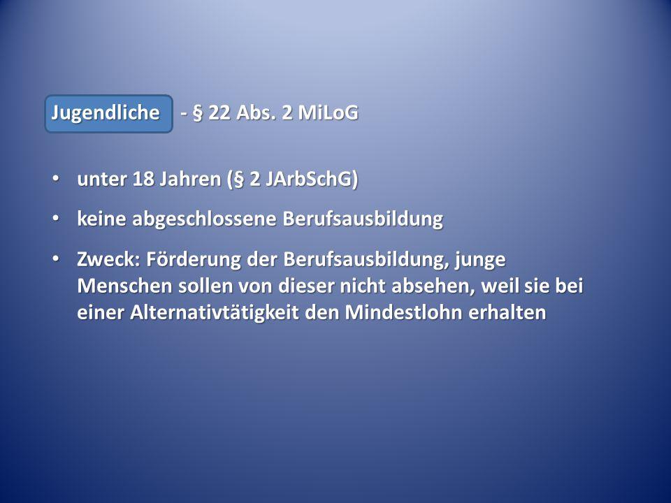 Jugendliche - § 22 Abs. 2 MiLoG unter 18 Jahren (§ 2 JArbSchG) unter 18 Jahren (§ 2 JArbSchG) keine abgeschlossene Berufsausbildung keine abgeschlosse