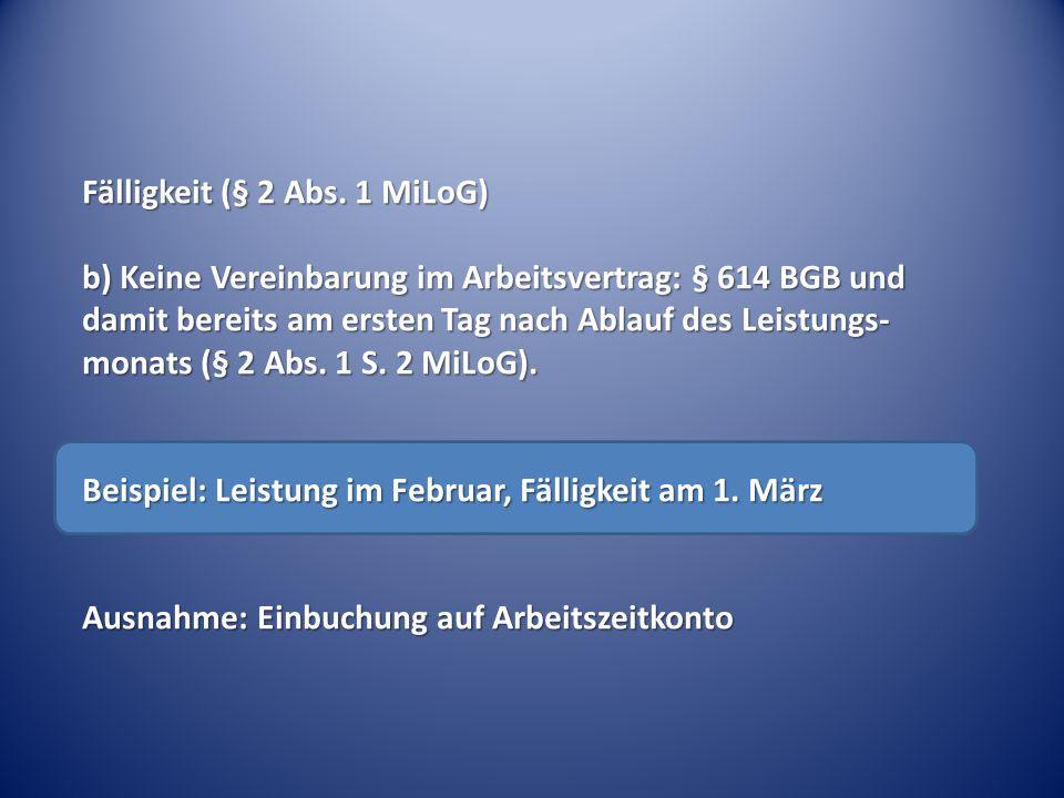 Fälligkeit (§ 2 Abs. 1 MiLoG) b) Keine Vereinbarung im Arbeitsvertrag: § 614 BGB und damit bereits am ersten Tag nach Ablauf des Leistungs- monats (§