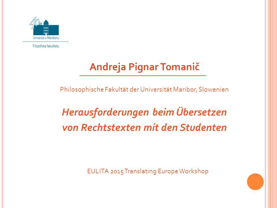 Andreja Pignar Tomanič Philosophische Fakultät der Universität Maribor, Slowenien Herausforderungen beim Übersetzen von Rechtstexten mit den Studenten EULITA 2015 Translating Europe Workshop