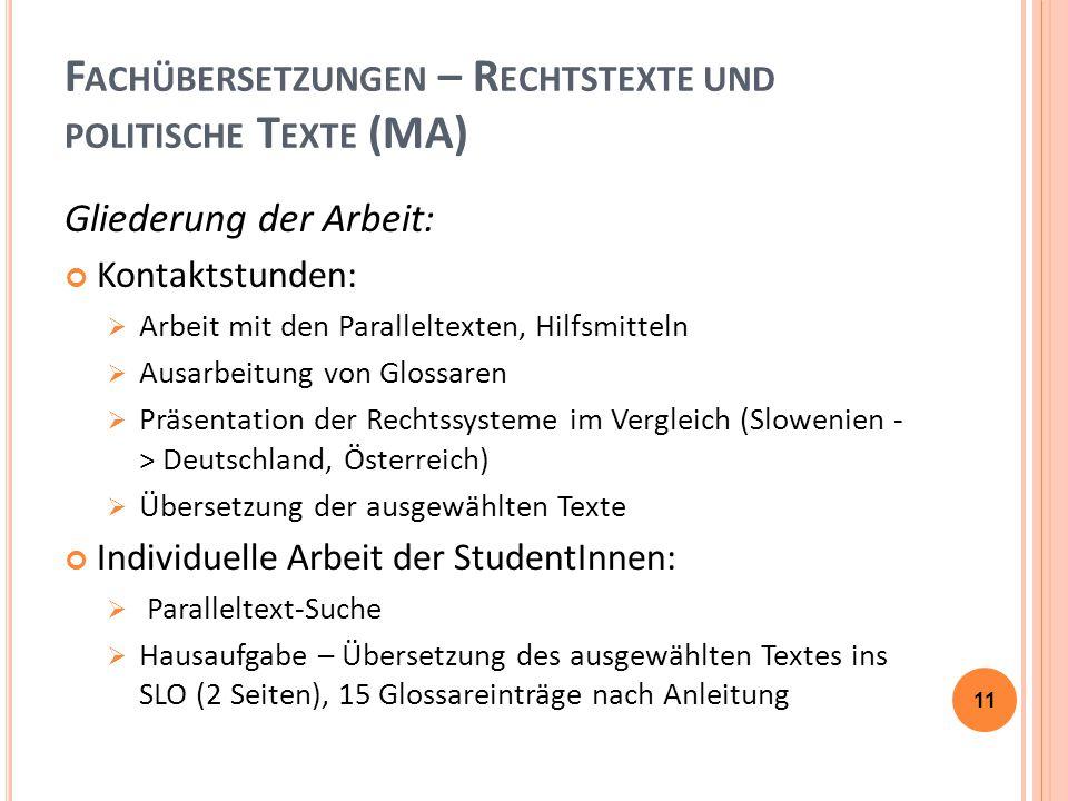 F ACHÜBERSETZUNGEN – R ECHTSTEXTE UND POLITISCHE T EXTE (MA) Gliederung der Arbeit: Kontaktstunden:  Arbeit mit den Paralleltexten, Hilfsmitteln  Ausarbeitung von Glossaren  Präsentation der Rechtssysteme im Vergleich (Slowenien - > Deutschland, Österreich)  Übersetzung der ausgewählten Texte Individuelle Arbeit der StudentInnen:  Paralleltext-Suche  Hausaufgabe – Übersetzung des ausgewählten Textes ins SLO (2 Seiten), 15 Glossareinträge nach Anleitung 11