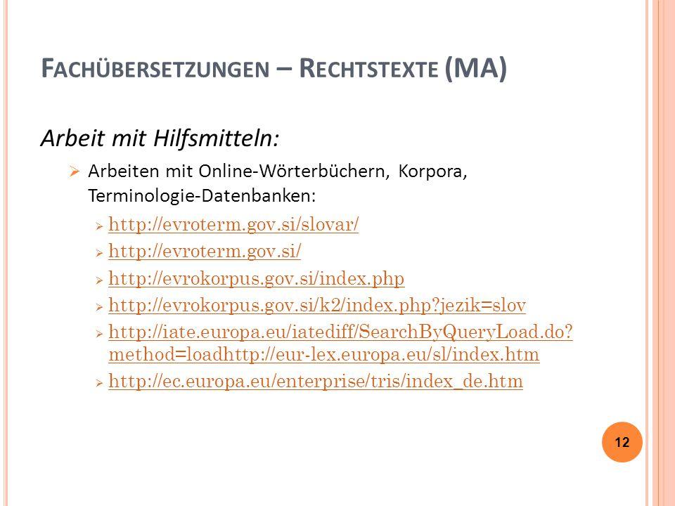 F ACHÜBERSETZUNGEN – R ECHTSTEXTE (MA) Arbeit mit Hilfsmitteln:  Arbeiten mit Online-Wörterbüchern, Korpora, Terminologie-Datenbanken:  http://evroterm.gov.si/slovar/ http://evroterm.gov.si/slovar/  http://evroterm.gov.si/ http://evroterm.gov.si/  http://evrokorpus.gov.si/index.php http://evrokorpus.gov.si/index.php  http://evrokorpus.gov.si/k2/index.php?jezik=slov http://evrokorpus.gov.si/k2/index.php?jezik=slov  http://iate.europa.eu/iatediff/SearchByQueryLoad.do.