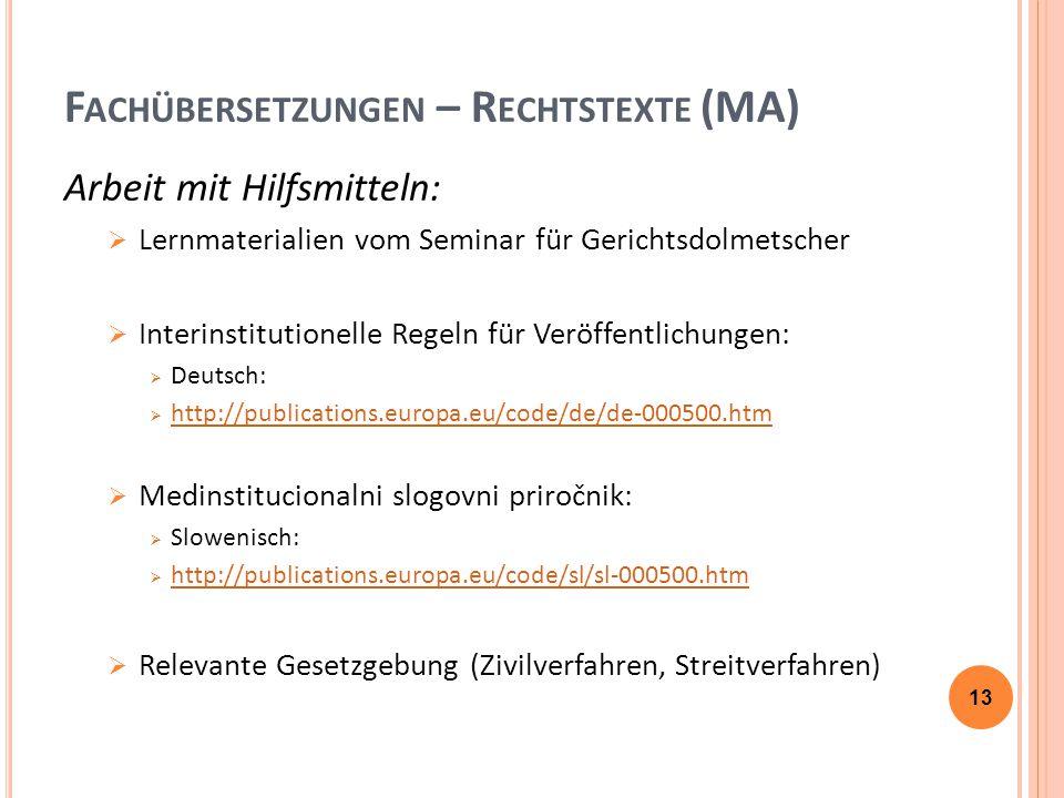 F ACHÜBERSETZUNGEN – R ECHTSTEXTE (MA) Arbeit mit Hilfsmitteln:  Lernmaterialien vom Seminar für Gerichtsdolmetscher  Interinstitutionelle Regeln für Veröffentlichungen:  Deutsch:  http://publications.europa.eu/code/de/de-000500.htm http://publications.europa.eu/code/de/de-000500.htm  Medinstitucionalni slogovni priročnik:  Slowenisch:  http://publications.europa.eu/code/sl/sl-000500.htm http://publications.europa.eu/code/sl/sl-000500.htm  Relevante Gesetzgebung (Zivilverfahren, Streitverfahren) 13