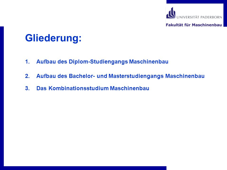 Gliederung: 1.Aufbau des Diplom-Studiengangs Maschinenbau 2.Aufbau des Bachelor- und Masterstudiengangs Maschinenbau 3.Das Kombinationsstudium Maschin
