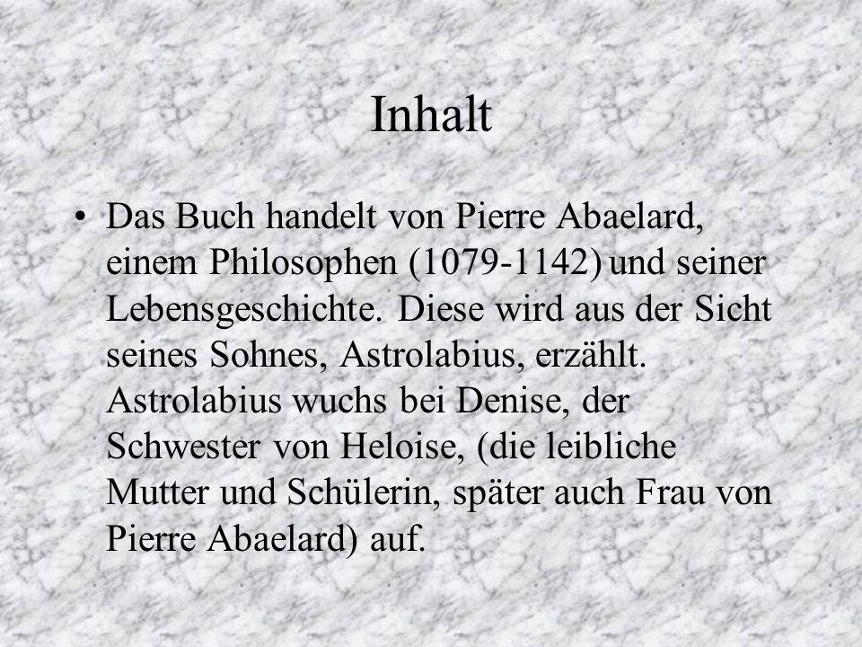 Inhalt Das Buch handelt von Pierre Abaelard, einem Philosophen (1079-1142) und seiner Lebensgeschichte.