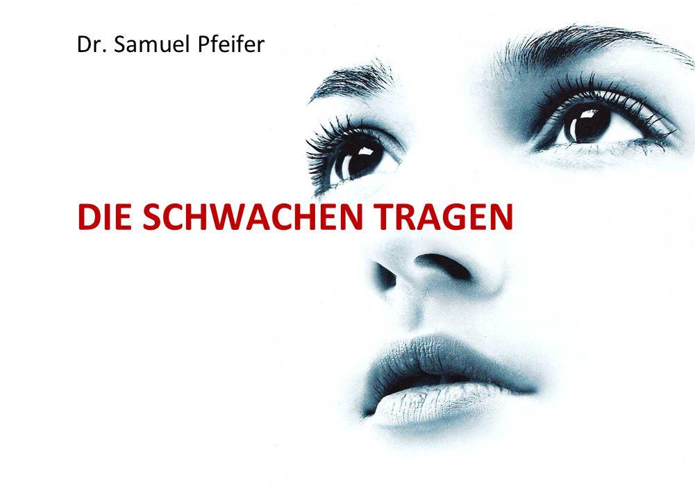 DIE SCHWACHEN TRAGEN Dr. Samuel Pfeifer