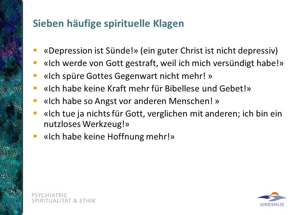 Sieben häufige spirituelle Klagen  «Depression ist Sünde!» (ein guter Christ ist nicht depressiv)  «Ich werde von Gott gestraft, weil ich mich versündigt habe!»  «Ich spüre Gottes Gegenwart nicht mehr.