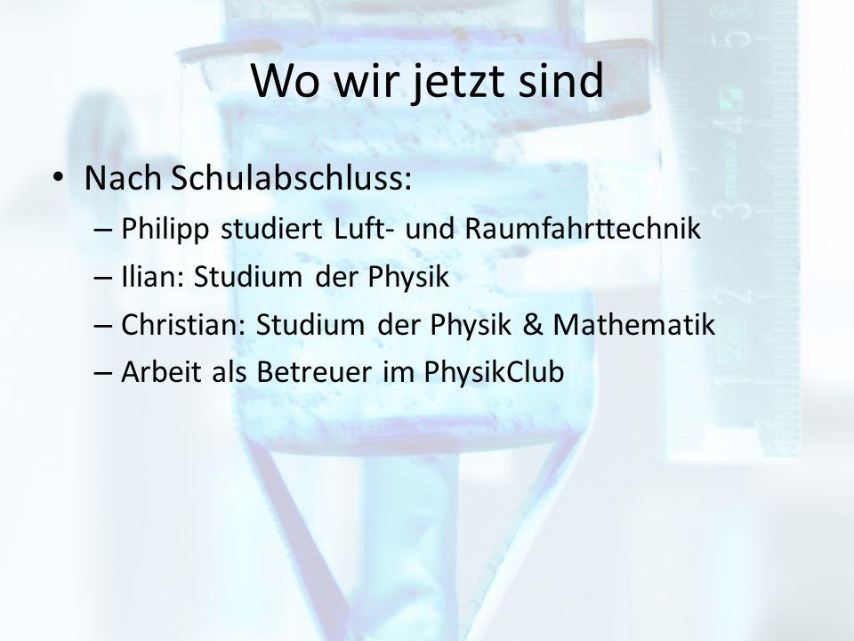 Wo wir jetzt sind Nach Schulabschluss: – Philipp studiert Luft- und Raumfahrttechnik – Ilian: Studium der Physik – Christian: Studium der Physik & Mathematik – Arbeit als Betreuer im PhysikClub