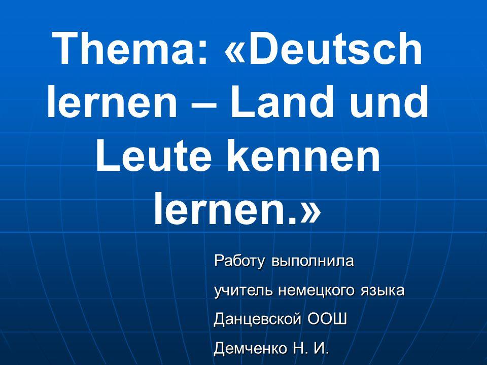 Thema: «Deutsch lernen – Land und Leute kennen lernen.» Работу выполнила учитель немецкого языка Данцевской ООШ Демченко Н.