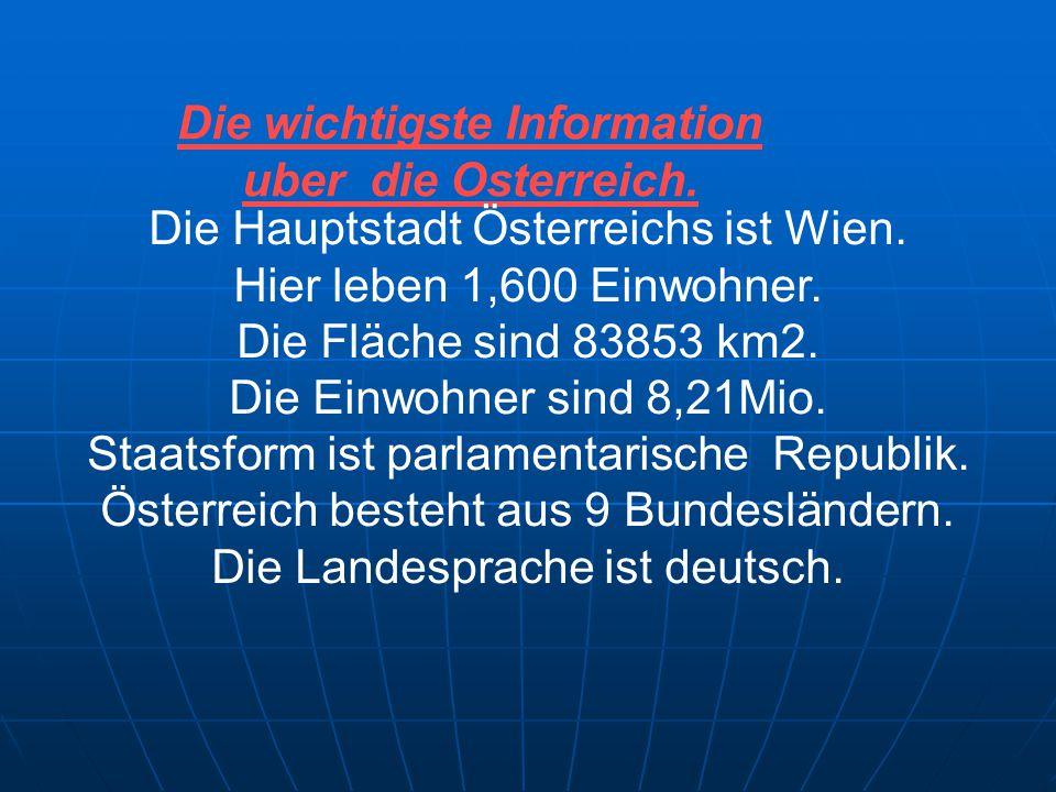 Die wichtigste Information uber die Osterreich. Die Hauptstadt Österreichs ist Wien. Hier leben 1,600 Einwohner. Die Fläche sind 83853 km2. Die Einwoh