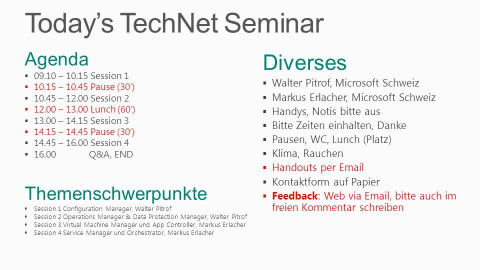 Today's TechNet Seminar Diverses  Walter Pitrof, Microsoft Schweiz  Markus Erlacher, Microsoft Schweiz  Handys, Notis bitte aus  Bitte Zeiten einhalten, Danke  Pausen, WC, Lunch (Platz)  Klima, Rauchen  Handouts per Email  Kontaktform auf Papier  Feedback: Web via Email, bitte auch im freien Kommentar schreiben Agenda  09.10 – 10.15 Session 1  10.15 – 10.45 Pause (30')  10.45 – 12.00 Session 2  12.00 – 13.00 Lunch (60')  13.00 – 14.15 Session 3  14.15 – 14.45 Pause (30')  14.45 – 16.00 Session 4  16.00 Q&A, END Themenschwerpunkte  Session 1 Configuration Manager, Walter Pitrof  Session 2 Operations Manager & Data Protection Manager, Walter Pitrof  Session 3 Virtual Machine Manager und App Controller, Markus Erlacher  Session 4 Service Manager und Orchestrator, Markus Erlacher