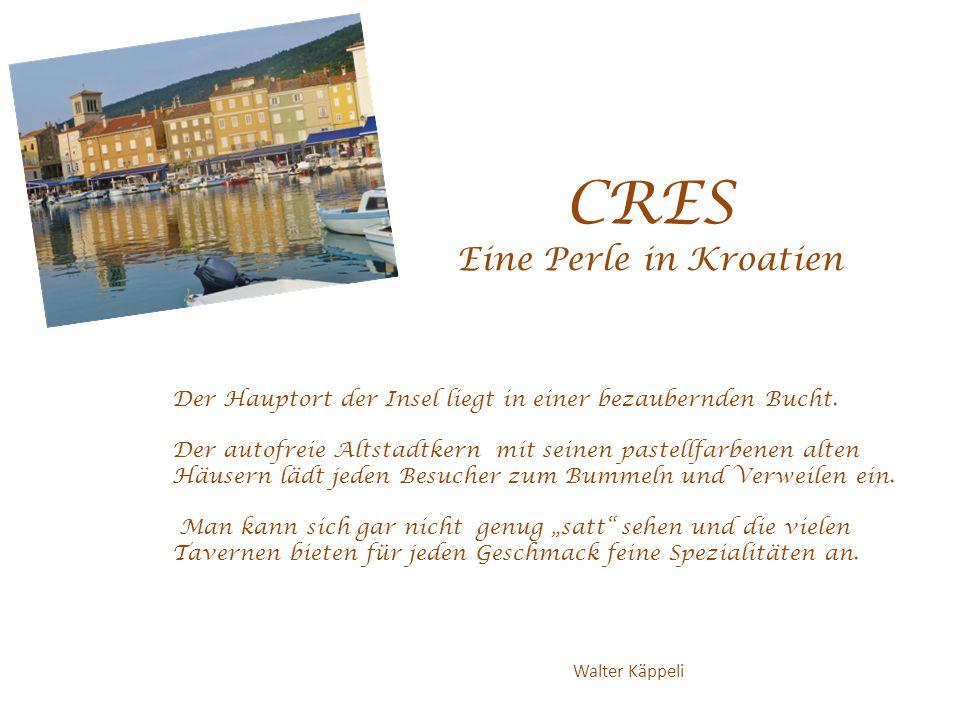 CRES Eine Perle in Kroatien Walter Käppeli Der Hauptort der Insel liegt in einer bezaubernden Bucht. Der autofreie Altstadtkern mit seinen pastellfarb