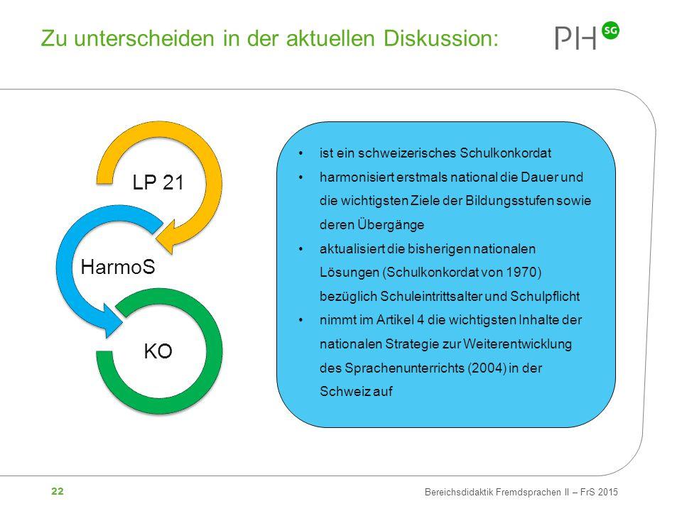 22 Bereichsdidaktik Fremdsprachen II – FrS 2015 Zu unterscheiden in der aktuellen Diskussion: LP 21 HarmoS KO ist ein schweizerisches Schulkonkordat h