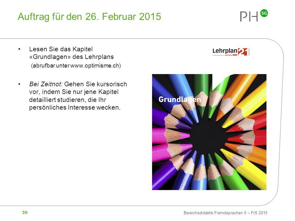 30 Bereichsdidaktik Fremdsprachen II – FrS 2015 Auftrag für den 26. Februar 2015 Lesen Sie das Kapitel «Grundlagen» des Lehrplans (abrufbar unter www.