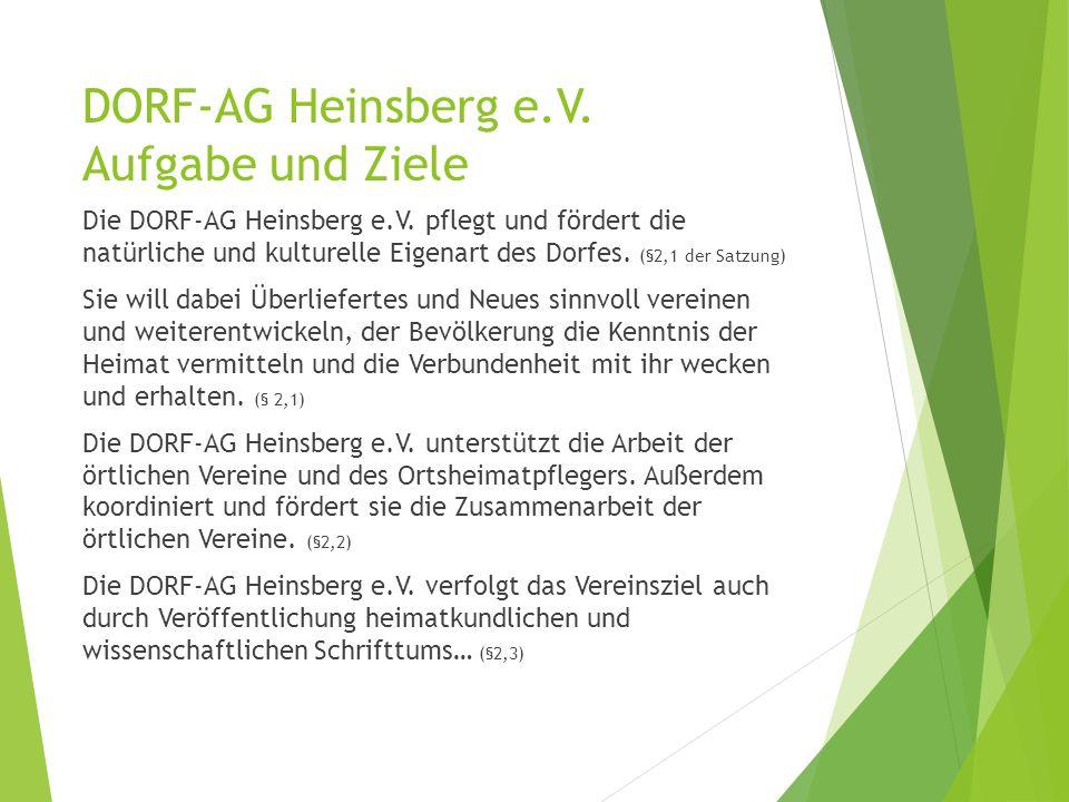 DORF-AG Heinsberg e.V. Aufgabe und Ziele Die DORF-AG Heinsberg e.V. pflegt und fördert die natürliche und kulturelle Eigenart des Dorfes. (§2,1 der Sa