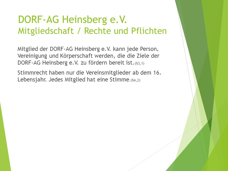 DORF-AG Heinsberg e.V. Mitgliedschaft / Rechte und Pflichten Mitglied der DORF-AG Heinsberg e.V. kann jede Person, Vereinigung und Körperschaft werden
