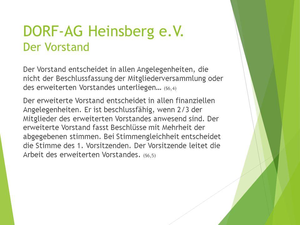 DORF-AG Heinsberg e.V. Der Vorstand Der Vorstand entscheidet in allen Angelegenheiten, die nicht der Beschlussfassung der Mitgliederversammlung oder d
