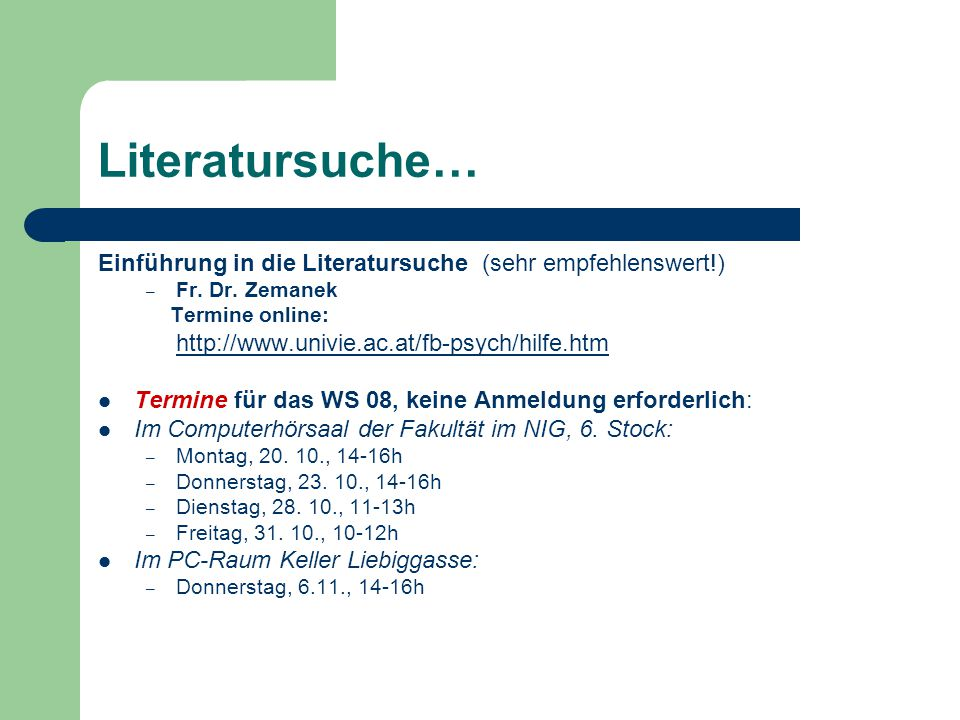 Literatursuche… Einführung in die Literatursuche (sehr empfehlenswert!) – Fr. Dr. Zemanek Termine online: http://www.univie.ac.at/fb-psych/hilfe.htm T