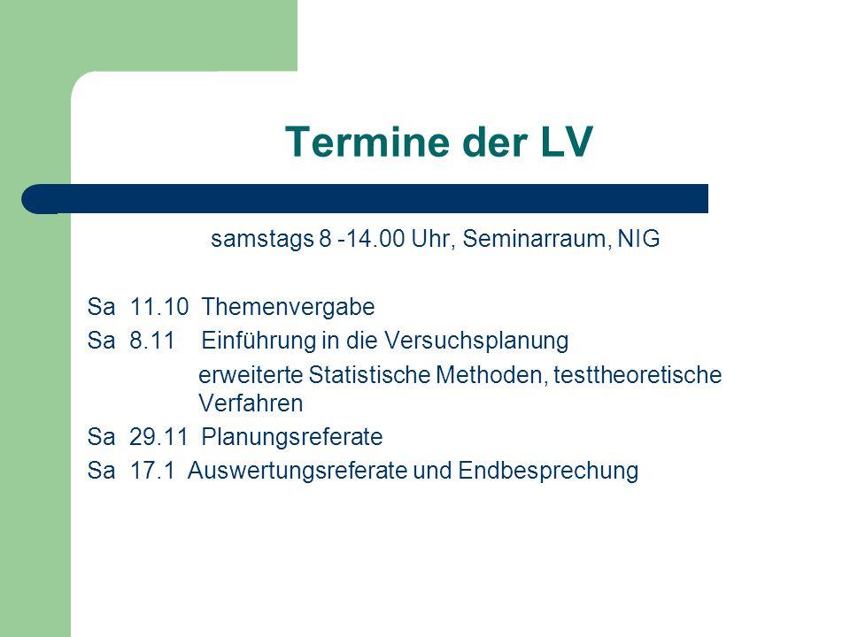 Termine der LV samstags 8 -14.00 Uhr, Seminarraum, NIG Sa 11.10 Themenvergabe Sa 8.11 Einführung in die Versuchsplanung erweiterte Statistische Method