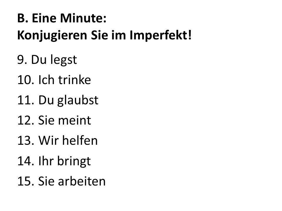 B. Eine Minute: Konjugieren Sie im Imperfekt! 9. Du legst 10. Ich trinke 11. Du glaubst 12. Sie meint 13. Wir helfen 14. Ihr bringt 15. Sie arbeiten