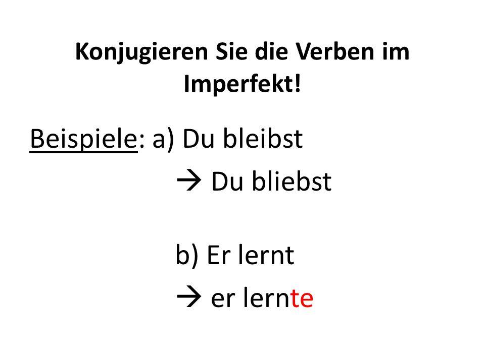 Konjugieren Sie die Verben im Imperfekt! Beispiele: a) Du bleibst  Du bliebst b) Er lernt  er lernte