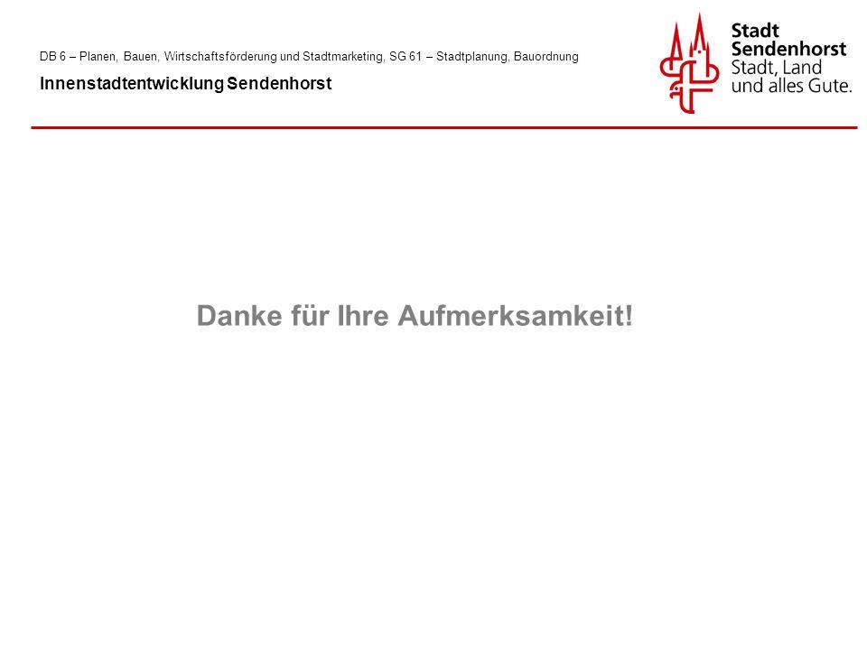 DB 6 – Planen, Bauen, Wirtschaftsförderung und Stadtmarketing, SG 61 – Stadtplanung, Bauordnung Innenstadtentwicklung Sendenhorst Danke für Ihre Aufmerksamkeit!