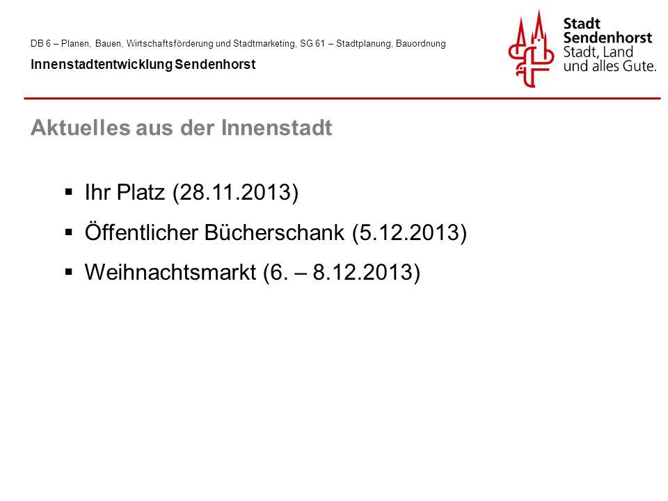DB 6 – Planen, Bauen, Wirtschaftsförderung und Stadtmarketing, SG 61 – Stadtplanung, Bauordnung Innenstadtentwicklung Sendenhorst  Ihr Platz (28.11.2013)  Öffentlicher Bücherschank (5.12.2013)  Weihnachtsmarkt (6.