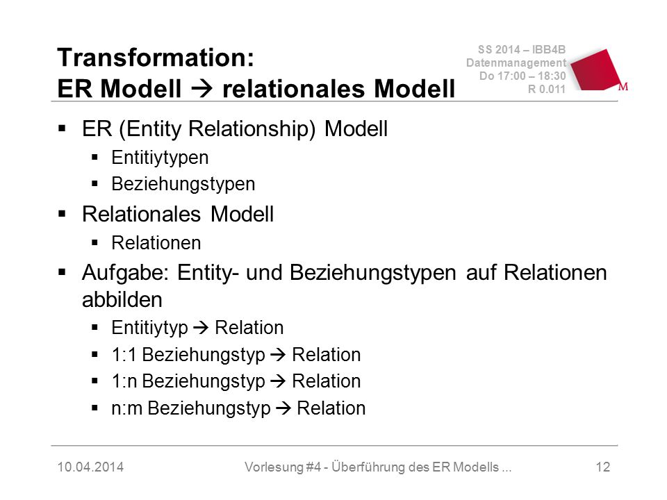 SS 2014 – IBB4B Datenmanagement Do 17:00 – 18:30 R Vorlesung #4 - Überführung des ER Modells...12 Transformation: ER Modell  relationales Modell  ER (Entity Relationship) Modell  Entitiytypen  Beziehungstypen  Relationales Modell  Relationen  Aufgabe: Entity- und Beziehungstypen auf Relationen abbilden  Entitiytyp  Relation  1:1 Beziehungstyp  Relation  1:n Beziehungstyp  Relation  n:m Beziehungstyp  Relation