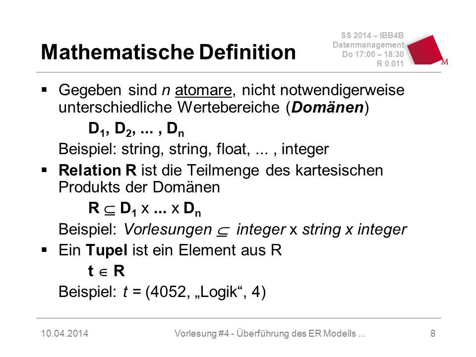SS 2014 – IBB4B Datenmanagement Do 17:00 – 18:30 R 0.011 10.04.2014Vorlesung #4 - Überführung des ER Modells...9 Relationenschema legt die Struktur der gespeicherten Daten fest Beispiel: Vorlesungen: {[VorlNr:integer,Titel:string,SWS:integer]} Ausprägung: der aktuelle Zustand der Datenbasis Vorlesungen VorlNrTitelSWS 5001Grundzüge4 5041Ethik3...
