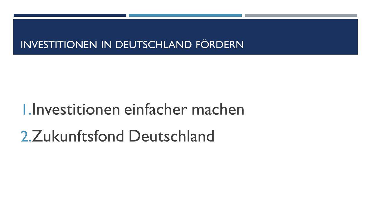 INVESTITIONEN IN DEUTSCHLAND FÖRDERN 1. Investitionen einfacher machen 2. Zukunftsfond Deutschland