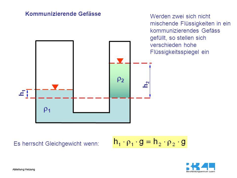 Abteilung Heizung h1h1 h2h2 11 22 Werden zwei sich nicht mischende Flüssigkeiten in ein kommunizierendes Gefäss gefüllt, so stellen sich verschieden hohe Flüssigkeitsspiegel ein Es herrscht Gleichgewicht wenn: Kommunizierende Gefässe