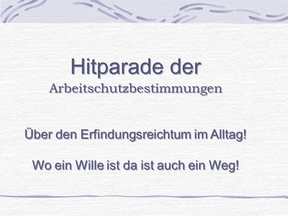 Hitparade der Arbeitschutzbestimmungen Über den Erfindungsreichtum im Alltag.