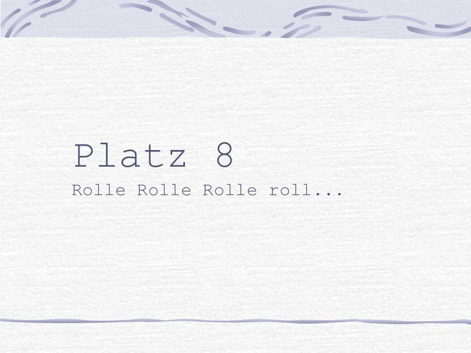 Platz 8 Rolle Rolle Rolle roll...
